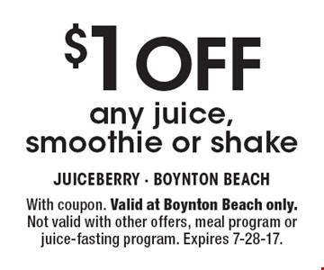 $1 OFF any juice, smoothie or shake. With coupon. Valid at Boynton Beach only. Not valid with other offers, meal program or juice-fasting program. Expires 7-28-17.