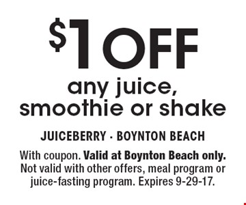 $1 OFF any juice, smoothie or shake. With coupon. Valid at Boynton Beach only. Not valid with other offers, meal program or juice-fasting program. Expires 9-29-17.