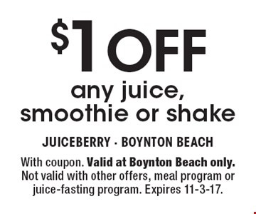 $1 OFF any juice, smoothie or shake. With coupon. Valid at Boynton Beach only. Not valid with other offers, meal program or juice-fasting program. Expires 11-3-17.