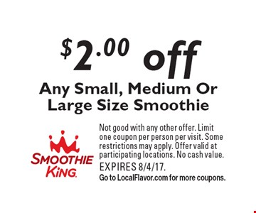 $2.00 off Any Small, Medium Or Large Size Smoothie. Not good with any other offer. Limit one coupon per person per visit. Some restrictions may apply. Offer valid at participating locations. No cash value. EXPIRES 8/4/17. Go to LocalFlavor.com for more coupons.