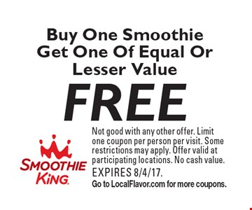 Free Buy One Smoothie Get One Of Equal Or Lesser Value. Not good with any other offer. Limit one coupon per person per visit. Some restrictions may apply. Offer valid at participating locations. No cash value. EXPIRES 8/4/17. Go to LocalFlavor.com for more coupons.