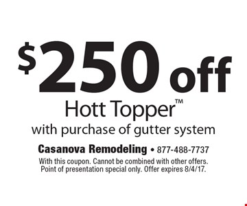 $250 off Hott Topper with purchase of gutter system. With this coupon. Cannot be combined with other offers. Point of presentation special only. Offer expires 8/4/17.