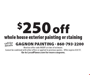 $250 off whole house exterior painting or staining. Mention offer code INSERT at time of estimate. Cannot be combined with other offers or applied to previous quotes.Offer expires 8/4/17. Go to LocalFlavor.com for more coupons.