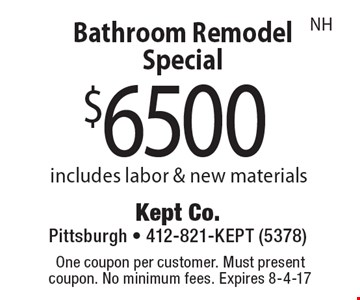 $6500 Bathroom Remodel Special includes labor & new materials. One coupon per customer. Must present coupon. No minimum fees. Expires 8-4-17. NH.