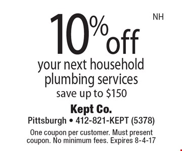 10%off your next household plumbing services save up to $150. One coupon per customer. Must present coupon. No minimum fees. Expires 8-4-17. NH.