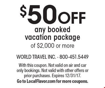 $50 OFF any bookedvacation packageof $2,000 or more. With this coupon. Not valid on air and car only bookings. Not valid with other offers or prior purchases. Expires 12/31/17.Go to LocalFlavor.com for more coupons.