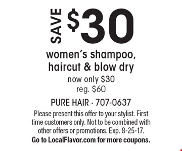 Save $30 women's shampoo, haircut & blow dry now only $30 reg. $60. Please present this offer to your stylist. First time customers only. Not to be combined with other offers or promotions. Exp. 8-25-17. Go to LocalFlavor.com for more coupons.