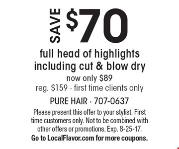 Save $70 full head of highlights including cut & blow dry now only $89 reg. $159 - first time clients only. Please present this offer to your stylist. First time customers only. Not to be combined with other offers or promotions. Exp. 8-25-17. Go to LocalFlavor.com for more coupons.
