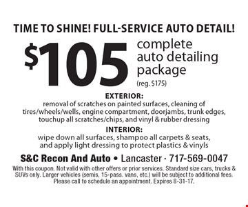 Time To Shine! Full-Service Auto Detail! $105 complete auto detailing package (reg. $175) EXTERIOR: removal of scratches on painted surfaces, cleaning of tires/wheels/wells, engine compartment, doorjambs, trunk edges, touchup all scratches/chips, and vinyl & rubber dressing INTERIOR: wipe down all surfaces, shampoo all carpets & seats, and apply light dressing to protect plastics & vinyls. With this coupon. Not valid with other offers or prior services. Standard size cars, trucks & SUVs only. Larger vehicles (semis, 15-pass. vans, etc.) will be subject to additional fees. Please call to schedule an appointment. Expires 8-31-17.