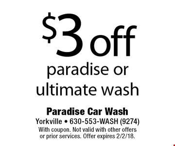 $3 off paradise or ultimate wash. With coupon. Not valid with other offers or prior services. Offer expires 2/2/18.