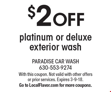 $2 OFF platinum or deluxe exterior wash. With this coupon. Not valid with other offers or prior services. Expires 3-9-18. Go to LocalFlavor.com for more coupons.