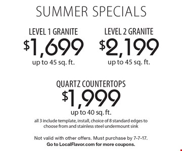 Summer SPECIALS $1,699 LEVEL 1 GRANITE up to 45 sq. ft.; $2,199 LEVEL 2 GRANITE up to 45 sq. ft.; $1,999 quartz countertops up to 40 sq. ft. All 3 include template, install, choice of 8 standard edges to choose from and stainless steel undermount sink. Not valid with other offers. Must purchase by 7-7-17. Go to LocalFlavor.com for more coupons.