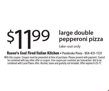 $11.99 large double pepperoni pizza. Take-out only. With this coupon. Coupon must be presented at time of purchase. Please present with payment. Cannot be combined with any other offer or coupon. One coupon per customer per transaction. Not to be combined with Local Flavor offer. Alcohol, taxes and gratuity not included. Offer expires 8-25-17.