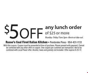 $5 off any lunch order of $25 or more. Monday - Friday 11am-3pm. Dine in or take-out. With this coupon. Coupon must be presented at time of purchase. Please present with payment. Cannot be combined with any other offer or coupon. One coupon per customer per transaction. Not to be combined with Local Flavor offer. Alcohol, taxes and gratuity not included. Offer expires 8-25-17.