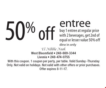 50% off entree. Buy 1 entree at regular price with 2 beverages, get 2nd of equal or lesser value 50% off dine in only. With this coupon. 1 coupon per party, per table. Valid Sunday -Thursday Only. Not valid on holidays. Not valid with other offers or prior purchases. Offer expires 8-11-17.