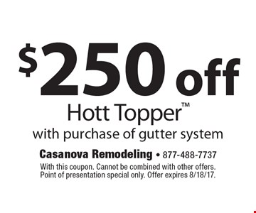 $250 off Hott Topper with purchase of gutter system. With this coupon. Cannot be combined with other offers. Point of presentation special only. Offer expires 8/18/17.