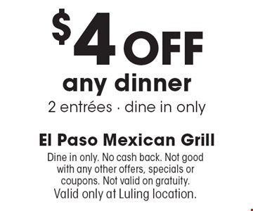 $4 Off any dinner 2 entrees. Dine in only. No cash back. Not good with any other offers, specials or coupons. Not valid on gratuity. Valid only at Luling location.