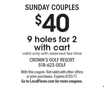SUNDAY COUPLES $40 9 holes for 2 with cartvalid only with reserved tee time. With this coupon. Not valid with other offers or prior purchases. Expires 8/25/17. Go to LocalFlavor.com for more coupons.