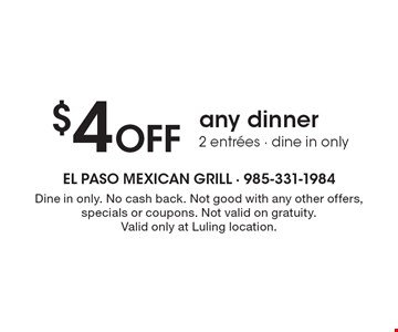 $4 Off any dinner. 2 entrees. Dine in only. No cash back. Not good with any other offers, specials or coupons. Not valid on gratuity. Valid only at Luling location.