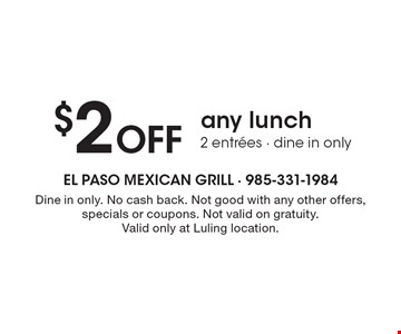 $2 Off any lunch. 2 entrees. Dine in only. No cash back. Not good with any other offers, specials or coupons. Not valid on gratuity. Valid only at Luling location.