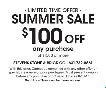 - LIMITED TIME OFFER - Summer sale $100 Off any purchase of $1500 or more. With this offer. Cannot be combined with any other offer or special, clearance or prior purchases. Must present coupon before any purchase or not valid. Expires 8-18-17. Go to LocalFlavor.com for more coupons.
