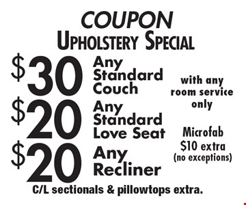COUPON Upholstery Special $30 Any Standard Couch. $20 Any Standard Love seat. $20 Any Recliner. Microfab $10 extra (no exceptions) with any room service only. C/L sectionals & pillowtops extra.