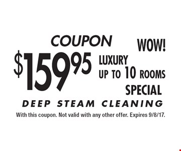 COUPON WOW! $159.95 luxury up to 10 rooms DEEP STEAM CLEANING. With this coupon. Not valid with any other offer. Expires 9/8/17.