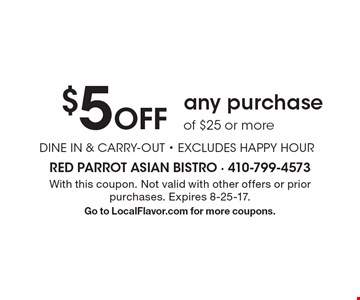 $5 Off any purchase of $25 or more DINE IN & CARRY-OUT - EXCLUDES HAPPY HOUR. With this coupon. Not valid with other offers or prior purchases. Expires 8-25-17. Go to LocalFlavor.com for more coupons.