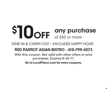 $10 Off any purchase of $50 or more DINE IN & CARRY-OUT - EXCLUDES HAPPY HOUR. With this coupon. Not valid with other offers or prior purchases. Expires 8-25-17. Go to LocalFlavor.com for more coupons.