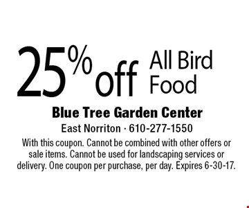 25% off All Bird Food. With this coupon. Cannot be combined with other offers or sale items. Cannot be used for landscaping services or delivery. One coupon per purchase, per day. Expires 6-30-17.