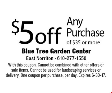 $5 off Any Purchase of $35 or more. With this coupon. Cannot be combined with other offers or sale items. Cannot be used for landscaping services or delivery. One coupon per purchase, per day. Expires 6-30-17.