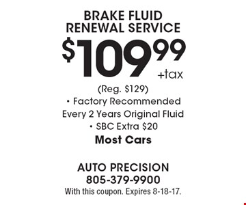 $109.99 +tax Brake Fluid Renewal Service (Reg. $129). Factory Recommended Every 2 Years. Original Fluid. SBC Extra $20. Most Cars. With this coupon. Expires 8-18-17.