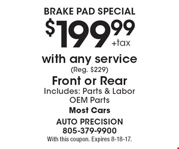 $199.99 +tax Brake Pad Special with any service (Reg. $229). Front or Rear. Includes: Parts & Labor. OEM Parts. Most Cars. With this coupon. Expires 8-18-17.