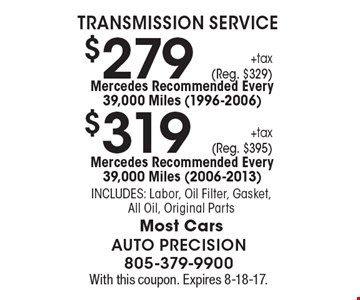 Transmission Service $319 +tax (Reg. $395) Mercedes Recommended Every 39,000 Miles (2006-2013). Includes: Labor, Oil Filter, Gasket, All Oil, Original Parts. Most Cars OR $279 +tax (Reg. $329) Mercedes Recommended Every 39,000 Miles (1996-2006). Includes: Labor, Oil Filter, Gasket, All Oil, Original Parts. Most Cars. With this coupon. Expires 8-18-17.