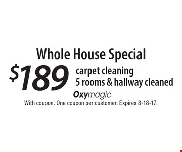 carpet cleaningWhole House Special$189 5 rooms & hallway cleaned. With coupon. One coupon per customer. Expires 8-18-17.
