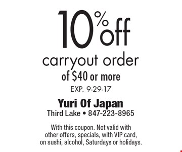 10% off carryout order of $40 or more. Exp. 9-29-17. With this coupon. Not valid with other offers, specials, with VIP card,on sushi, alcohol, Saturdays or holidays.