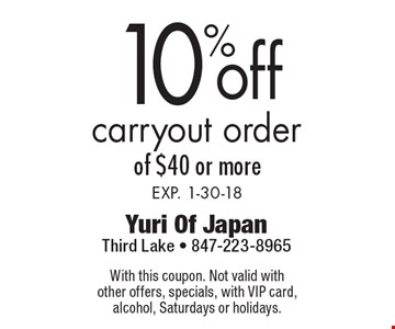 10% off carryout order of $40 or more. Exp. 1-30-18. With this coupon. Not valid with other offers, specials, with VIP card, alcohol, Saturdays or holidays.