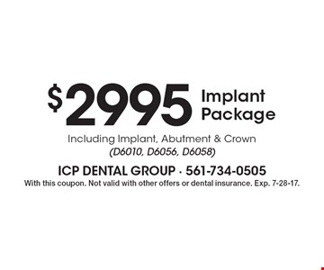 $2995 implant package. Including implant, abutment & crown (D6010, D6056, D6058). With this coupon. Not valid with other offers or dental insurance. Exp. 7-28-17.