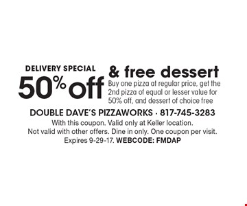DELIVERY SPECIAL 50% off & free dessert Buy one pizza at regular price, get the 2nd pizza of equal or lesser value for 50% off, and dessert of choice free. With this coupon. Valid only at Keller location. Not valid with other offers. Dine in only. One coupon per visit. Expires 9-29-17. Webcode: FMDAP