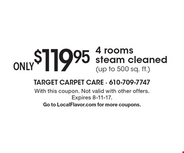 $119.95 Only 4 rooms steam cleaned (up to 500 sq. ft.). With this coupon. Not valid with other offers. Expires 8-11-17. Go to LocalFlavor.com for more coupons.