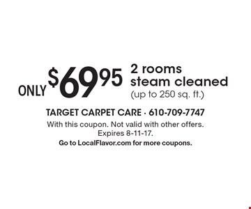 $69.95 Only 2 rooms steam cleaned (up to 250 sq. ft.). With this coupon. Not valid with other offers. Expires 8-11-17. Go to LocalFlavor.com for more coupons.