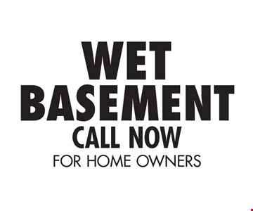 Wet Basement. Call Now. For Home Owners.