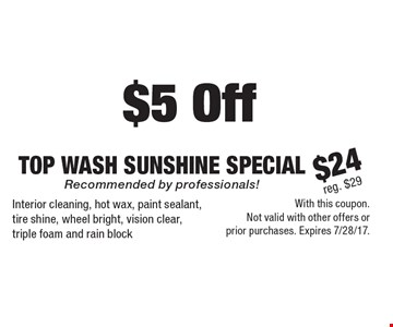 $5 Off Top Wash Sunshine Special. $24 reg. $29. Recommended by professionals! Interior cleaning, hot wax, paint sealant, tire shine, wheel bright, vision clear, triple foam and rain block. With this coupon. Not valid with other offers or prior purchases. Expires 7/28/17.
