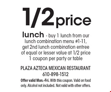 1/2 price lunch. Buy 1 lunch from our lunch combination menu #1-11, get 2nd lunch combination entree of equal or lesser value at 1/2 price 1 coupon per party or table. Offer valid Mon.-Fri. With this coupon. Valid on food only. Alcohol not included. Not valid with other offers.
