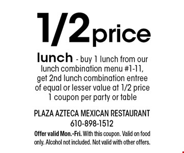 1/2 price lunch - Buy 1 lunch from our lunch combination menu #1-11, get 2nd lunch combination entree of equal or lesser value at 1/2 price. 1 coupon per party or table. Offer valid Mon.-Fri. With this coupon. Valid on food only. Alcohol not included. Not valid with other offers.
