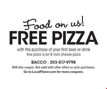 Food on us! Free pizza with the purchase of your first beer or drink. Free pizza is an 8 inch cheese pizza. With this coupon. Not valid with other offers or prior purchases. Go to LocalFlavor.com for more coupons.