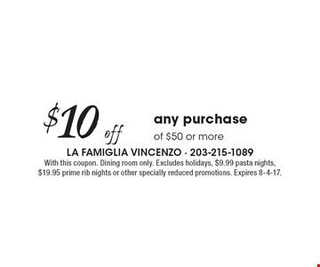 $10 off any purchase of $50 or more. With this coupon. Dining room only. Excludes holidays, $9.99 pasta nights, $19.95 prime rib nights or other specially reduced promotions. Expires 8-4-17.