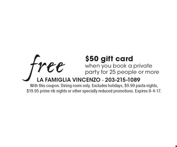 Free $50 gift card when you book a private party for 25 people or more. With this coupon. Dining room only. Excludes holidays, $9.99 pasta nights, $19.95 prime rib nights or other specially reduced promotions. Expires 8-4-17.