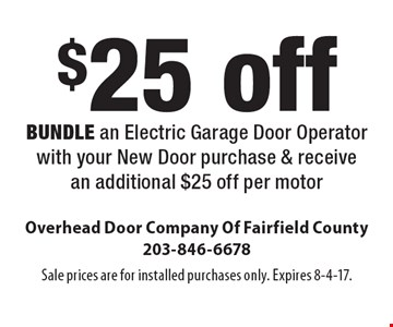 $25 off bundle an electric garage door operator with your new door purchase & receive an additional $25 off per motor. Sale prices are for installed purchases only. Expires 8-4-17.