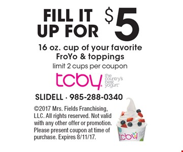 Fill it up for $5. 16 oz. cup of your favorite FroYo & toppings. Limit 2 cups per coupon . 2017 Mrs. Fields Franchising, LLC. All rights reserved. Not valid with any other offer or promotion. Please present coupon at time of purchase. Expires 8/11/17.